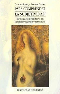 Para Comprender La Subjetividad: Investigacion Cualitativa En Salud Reproductiva y Sexualidad 9789681207090