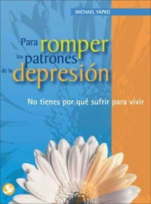 Para Romper Los Patrones de La Depresion: No Tienes Por Que Sufrir Para Vivir 9789688608234