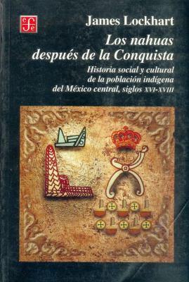 Los Nahuas Despues de La Conquista. Historia Social y Cultural de Los Indios del Mexico Central, del Siglo XVI Al XVII 9789681652692