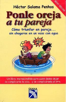 Ponle Oreja A Tu Pareja: Como Triunfar en Pareja... Sin Ahogarse en un Vaso de Agua. 9789681337964