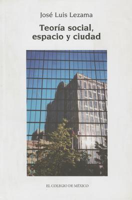 Teoria Social, Espacio y Ciudad 9789681210571