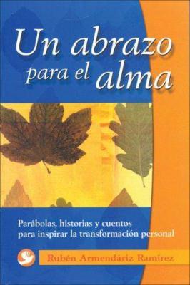 Un Abrazo Para el Alma: Parabolas, Historias y Cuentos Para Inspirar la Transformacion Personal
