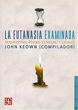 La Eutanasia Examinada. Perspectivas Eticas, Clinicas y Legales 9789681674335