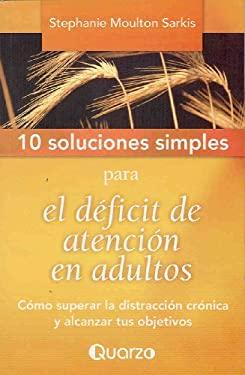 10 Soluciones Simples Para el Deficit de Atencion en Adultos: Como Superar la Distraccion Cronica y Alcanzar Tus Objetivos = 10 Simple Solutions to Ad 9789707322851