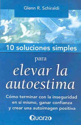 10 Soluciones Simples Para Elevar La Autoestima: Como Terminar Con La Inseguridad En Si Mismo, Ganar Confianza y Crear Una Autoimagen Positiva 9789707322769