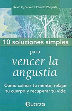 10 Soluciones Simples Para Vencer la Angustia: Como Serenar su Mente, Relajar su Cuerpo y Recuperar su Vida = 10 Simple Solutions to Worry 9789707322899