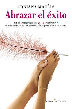 Abrazar el Exito: La Autobiografia de Quien Transformo la Adversidad en un Camino de Superacion Constante 9789707709997