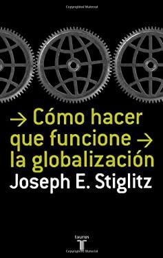 Como Hacer Que Funcione La Globalizacion (Making Globalization Work) 9789707707320