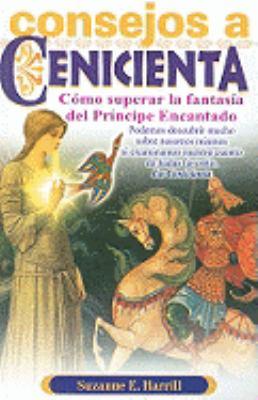 Consejos A Cenicienta: Para Ayudarle A Superar la Fantasia del Principe Encantado = Enlightening Cinderella 9789706665386