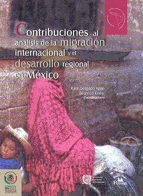 Contribuciones Al Anlisis de La Migracin Internacional y El Desarrollo Regional En M'Xico. 9789707016156