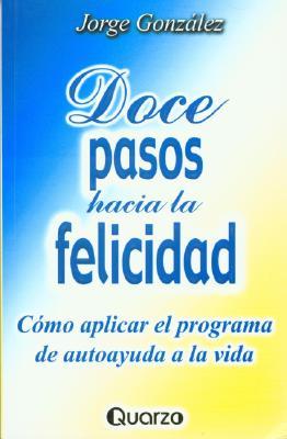 Doce Pasos Hacia La Felicidad: Como Aplicar El Programa de Autoayuda a la Vida 9789707320338