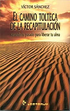 El Camino Tolteca de la Recapitulacion: Sanando Tu Pasado Para Liberar Tu Alma 9789707320321
