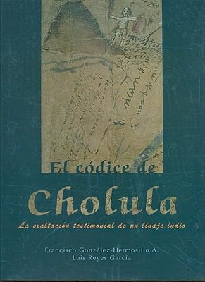 El Codice de Cholula: La Exaltacion Testimonial de un Linaje Indio 9789701867303