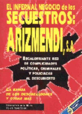 El  Infernal Negocio de los Secuestros: Arizmendi, S.A.: Escalofriante Red de Complicidades Politicas, Criminales y Policiacas al Descubierto = Arizme 9789706610294