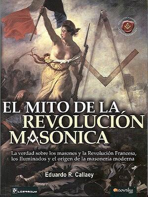 El Mito de la Revolucion Masonica: La Verdad Sobre los Masones, y Le Revolucion Francesa, los Iluminados y el Origen de la Masoneria Moderna. 9789707322585