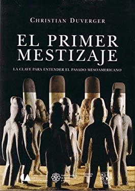 El Primer Mestizaje: La Clave Para Entender el Pasado Mesoamericano 9789707708563
