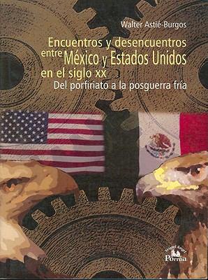 Encuentros y Desencuentros Entre Mexico y Estados Unidos En El Siglo XX: del Porfiriato a la Posguerra Fria 9789707018747