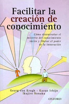 Facilitar la Creacion de Conocimiento: Como Desentranar el Misterio del Conocimiento Tacito y Liberar el Poder de la Innovacion 9789706136282