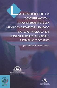 Gestin de La Cooperacin Transfronteriza M'Xico-Estados Unidos En Un Marco de Inseguridad Global: Problemas y Desaf-OS, La. 9789707014725