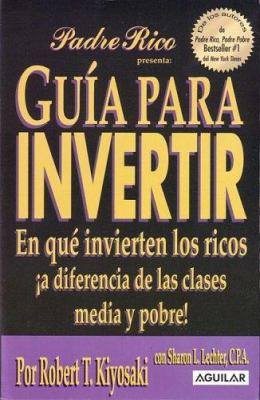 Guia Para Invertir: En Que Invierten los Ricos A Diferencia de las Clases Media y Probe = Rich Dad's Guide to Investing 9789707702868