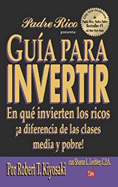 Guia Para Invertir: En Que Invierten los Ricos A Diferencia de las Clases Media y Pobre! = Guide to Investing 9789708120197