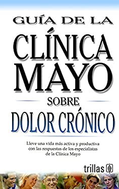 Guia de la Clinica Mayo Sobre Dolor Cronico = Mayo Clinic on Chronic Pain 9789706553249