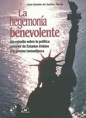 La Hegemonia Benevolente: Un Estudio Sobre la Politica Exterior de Estados Unidos y la Prensa Tamaulipeca = Benevolent Hegemony 9789707016361