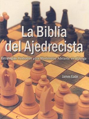La Biblia del Ajedrecista: Estrategia Ilustradas Para Mantenerse Adelante en el Juego 9789707751484