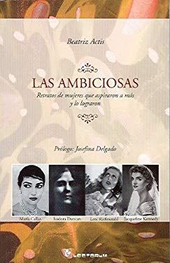 Las Ambiciosas: Retratos de Mujeres Que Aspiraron A Mas y Lo Lograron 9789707322462