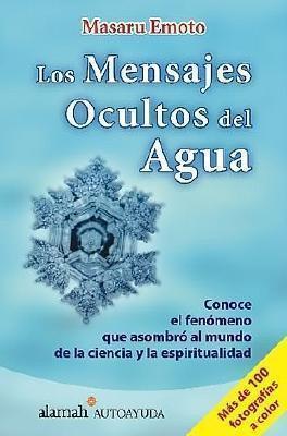 Los Mensajes Ocultos del Agua: Conoce el Fenomeno Que Asombro al Mundo Da la Ciencia y la Espiritualidad 9789707701380