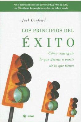 Los Principios del Exito: Como Conseguir Lo Que Deseas A Partir de Lo Que Tienes = The Success Principles 9789707770935