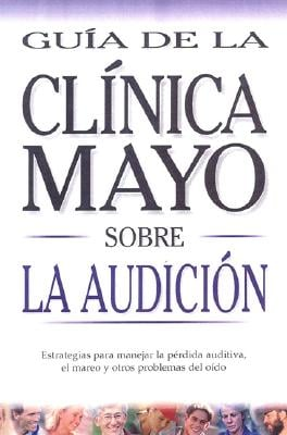 Mayo Clinic on Hearing (Spanish Ed): Guia de La Clinica Mayo Sobre La Audicion 9789706556943