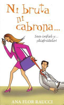 Ni Bruta Ni Cabrona...: Sea Infiel y Disfrutelo 9789707102484