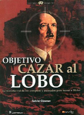 Objetivo Cazar al Lobo: La Historia Real de los Complots y Atentados Para Matar A Hitler 9789707321779