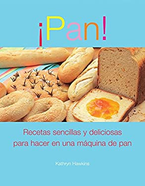 Pan!: Recetas Simples y Satisfactorias Para la Maquina de Hacer Pan 9789707184619