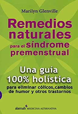 Remedios Naturales Para el Sindrome Premenstrual: Una Guia 100% Holistica Para Eliminar Colicos, Cambios de Humor y Otros Trastornos = Natural Solutio 9789707701373