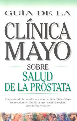Salud de la Prostata: Respuestas de la Mundialmente Reconocida Clinica Mayo Sobre Enfermedades de la Prostata: Inflamacion, Crecimiento y Ca = Mayo Cl 9789706553270