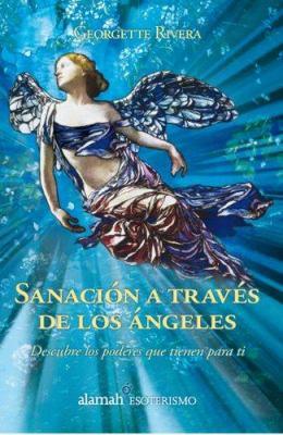 Sanacion A Traves de los Angeles: Descubre los Poderes Que Tienen Para Ti 9789707709393