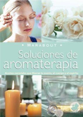 Soluciones de Aromaterapia: Aceites Esenciales Para Elevar La Mente, El Cuerpo y El Espiritu 9789702214069