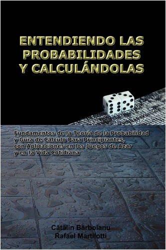Entendiendo Las Probabilidades y Calculndolas: Fundamentos de La Teora de La Probabilidad y Gua de Clculo Para Principiantes, Con Aplicaciones En Los 9789731991061