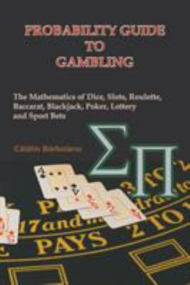 Probability Guide to Gambling: The Mathematics of Dice, Slots, Roulette, Baccarat, Blackjack, Poker, Lottery and Sport Bets 9789738752030