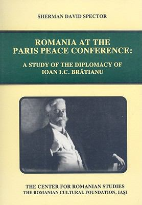 Romania at the Paris Peace Conference: A Study of the Diplomacy of Ioan I.C. Bratianu 9789739839266