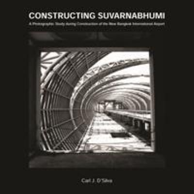 Constructing Suvarnabhumi: A Photographic Study During Construction of the New Bangkok International Airport 9789749361986