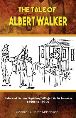 The Tale of Albert Walker: Historical Fiction Depicting Village Life in Jamaica: 1860s to 1930s