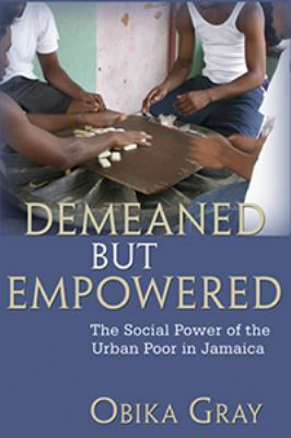 Demeaned But Empowered: The Social Power of the Urban Poor in Jamaica 9789766401535