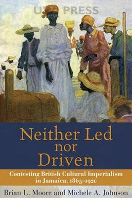 Neither Led Nor Driven: Contesting British Cultural Imperialism in Jamaica 1865-1920 9789766401559
