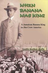 When Banana Was King: A Jamaican Banana King in Jim Crow America 8615615