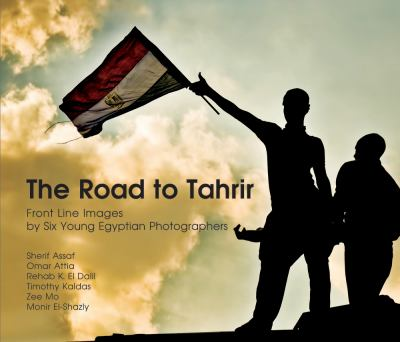 The Road to Tahrir: Front Line Images by Six Young Egyptian Photographers 9789774165146