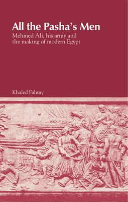 All the Pasha's Men : Mehmed Ali, His Army and the Making of Modern Egypt