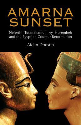 Amarna Sunset: Nefertiti, Tutankhamun, Ay, Horemheb, and the Egyptian Counter-Reformation 9789774163043